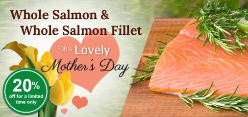 Mother's Days Special Treat: 20% OFF Atlantic Whole Salmon, and Whole Fillet!